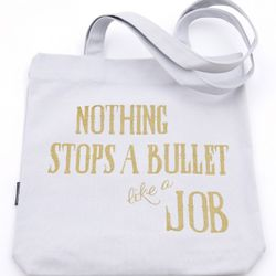 """""""Nothing Stops a Bullet Like a Job"""""""