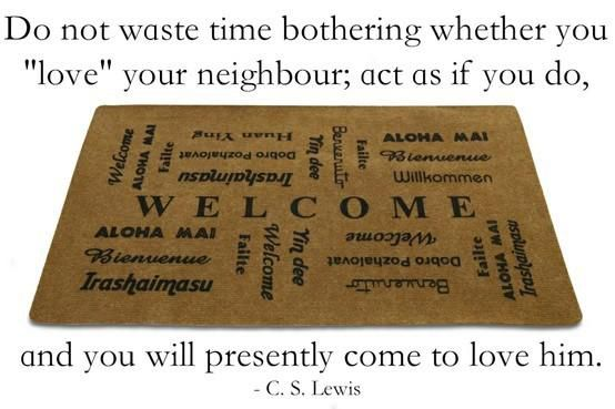 """Do not waste time bothering whether you 'love' your neighbor; act as if you do, and you will presently come to love him."" — C.S. Lewis"