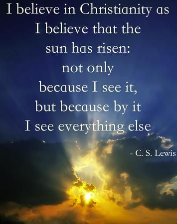 """I believe in Christianity as I believe that the sun has risen — not only because I see it, but because by it I see everything else."" — C.S. Lewis"