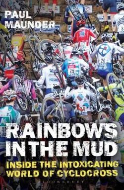 Rainbows in the Mud – Inside the Intoxicating World of Cyclocross, by Paul Maunder