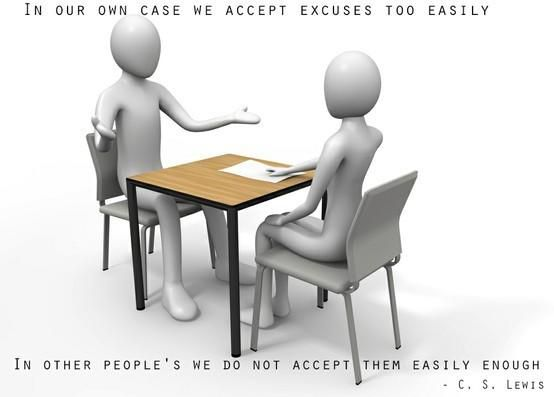 """In our own case we accept excuses too easily; in other people's, we do not accept them easily enough."" — C.S. Lewis"
