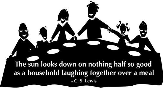 """The sun looks down on nothing half so good as a household laughing together over a meal."" — C.S. Lewis"