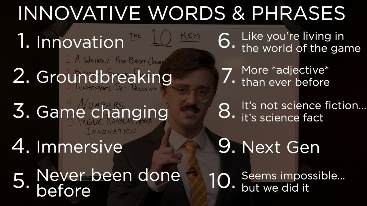 A list of 10 innovative words and phrases: 1. Innovation 2. Groundbreaking 3. Game changing 4. Immersive 5. Never been done before 6. Like you're living in the world of the game 7. More *adjective* than ever before 8. It's not science fiction... it's scie