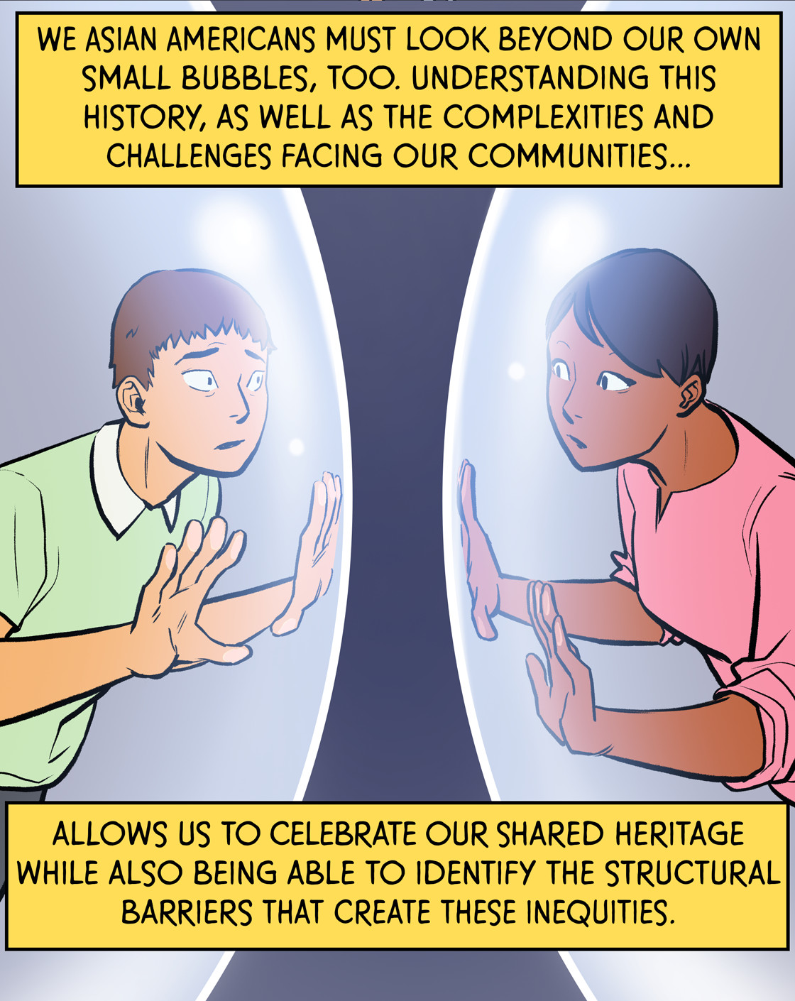 We Asian Americans must look beyond our own small bubbles, too. Understanding this history, as well as the complexities and challenges facing our communities, allows us to celebrate our shared heritage connections while also being able to identify the structural barriers that create these inequities.