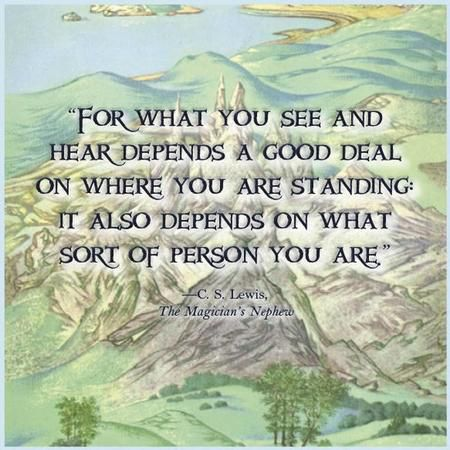 """What you see and what you hear depends a great deal on where you are standing. It also depends on what sort of person you are."" — C.S. Lewis"