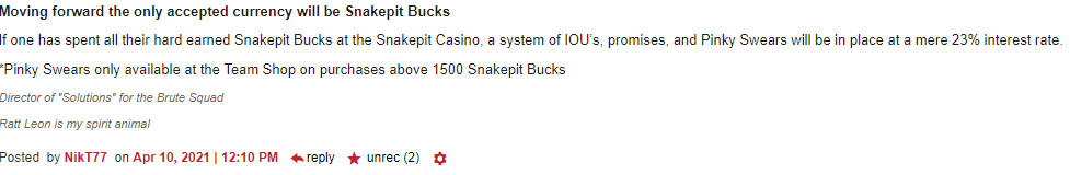 Moving forward the only accepted currency will be Snakepit Bucks If one has spent all their hard earned Snakepit Bucks at the Snakepit Casino, a system of IOU's, promises, and Pinky Swears will be in place at a mere 23% interest rate. *Pinky Swears only available at the Team Shop on purchases above 1500 Snakepit Bucks