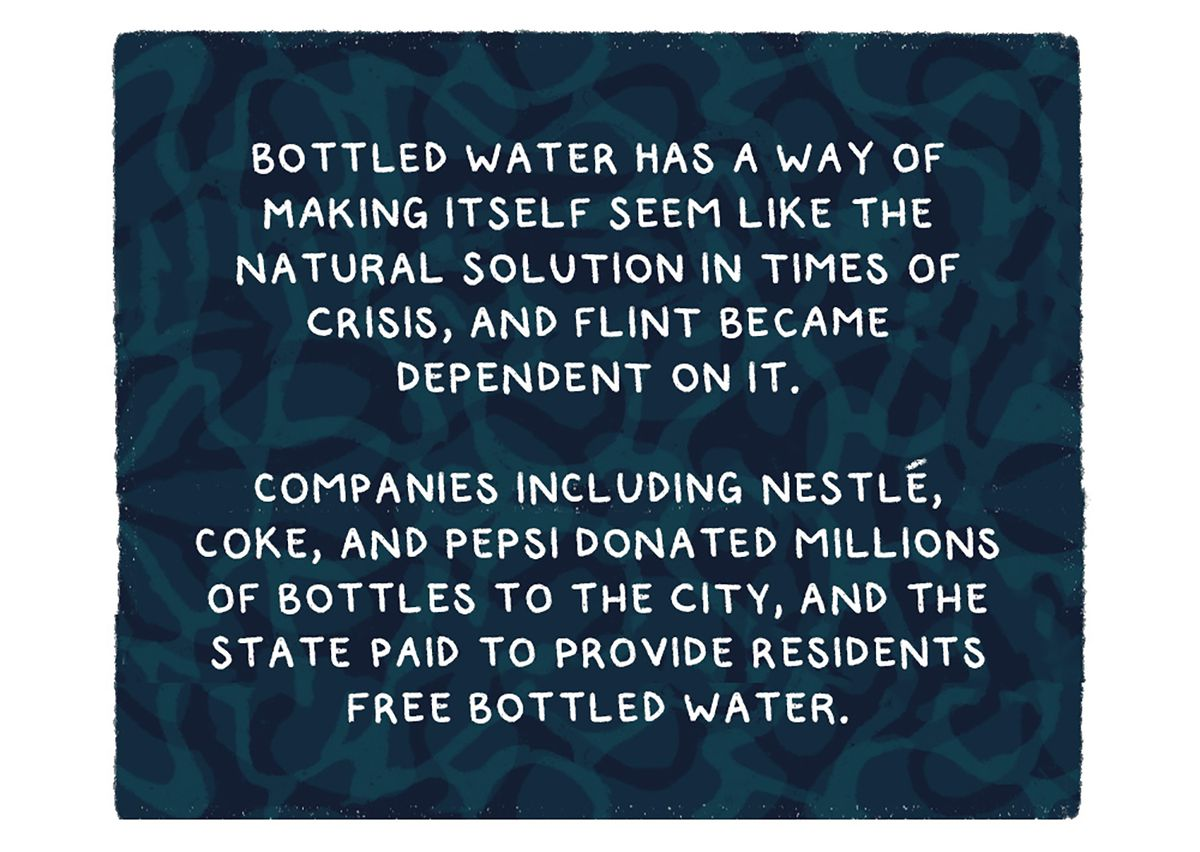 """""""Bottled water has a way of making itself seem like the natural solution in times of crisis, and Flint became dependent on it. Companies including Nestlé, Coke, and Pepsi donated millions of bottles to the city, and the state paid to provide residents free bottled water."""""""