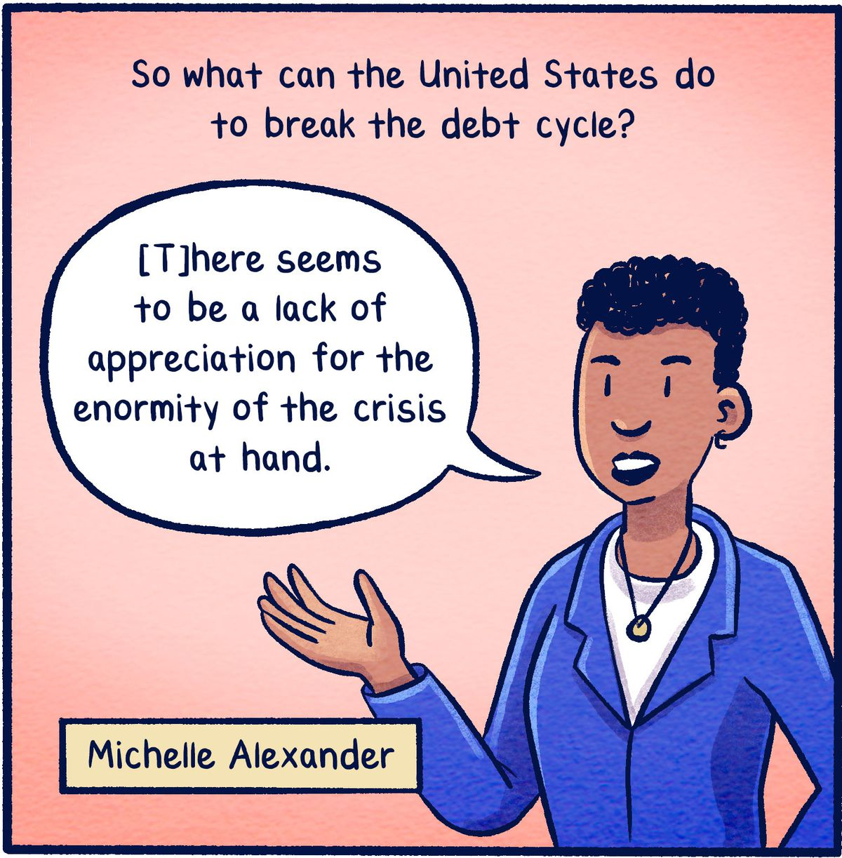 """So what can the United States do to break the debt cycle? """"[T]here seems to be a lack of appreciation for the enormity of the crisis at hand."""" -Michelle Alexander"""