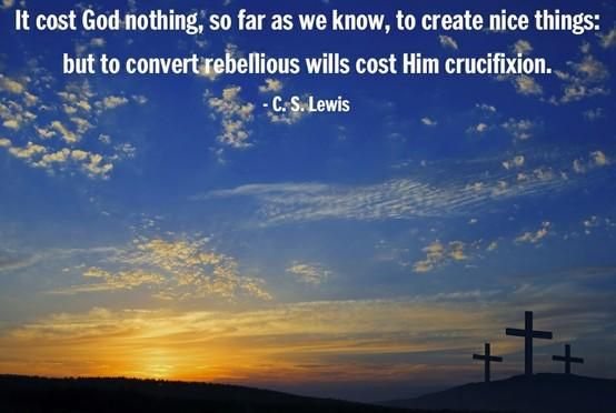 """It cost God nothing, so far as we know, to create nice things: but to convert rebellious wills cost him crucifixion."" — C.S. Lewis"