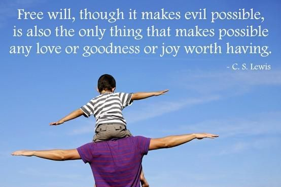"""Free will, though it makes evil possible, is also the only thing that makes possible any love or goodness or joy worth having."" — C.S. Lewis"
