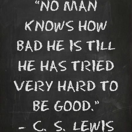 """No man knows how bad he is till he has tried very hard to be good."" — C.S. Lewis"