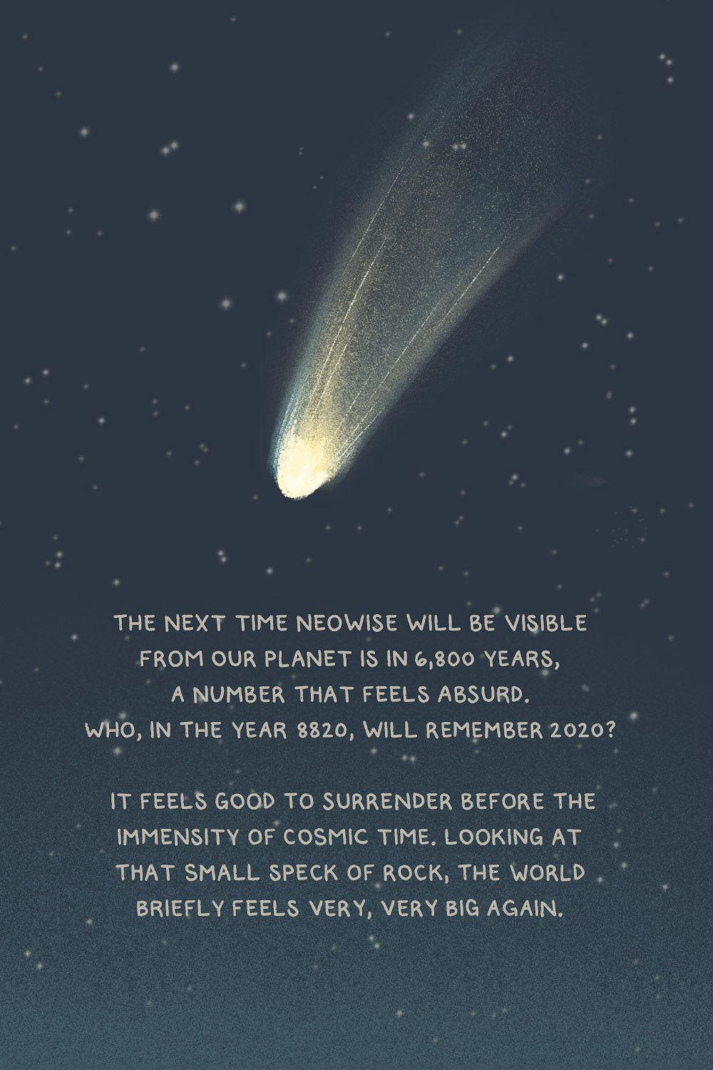 The next time neowise will be visible from our planet is in 6.800 years, a number that feels absurd. Who, in the year 8820, will remember 2020? It feels good to surrender before the immensity of cosmic time. Looking at that small speck of rock, the world briefly feels very, very big again.