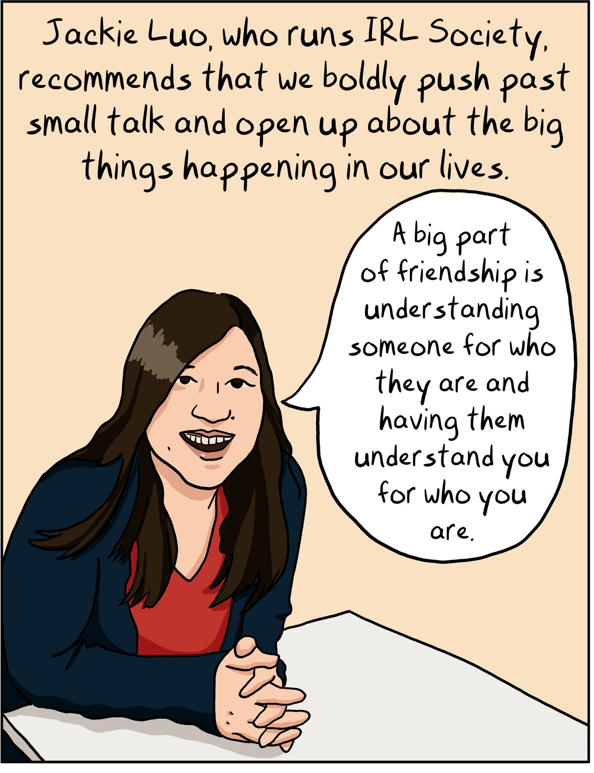 Jackie Luo, who runs IRL society, recommends that we boldly push past small talk and open up about the big things happening in our lives.