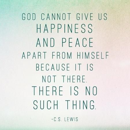 """God cannot give us a happiness and peace apart from Himself, because it is not there. There is no such thing."" — C.S. Lewis"