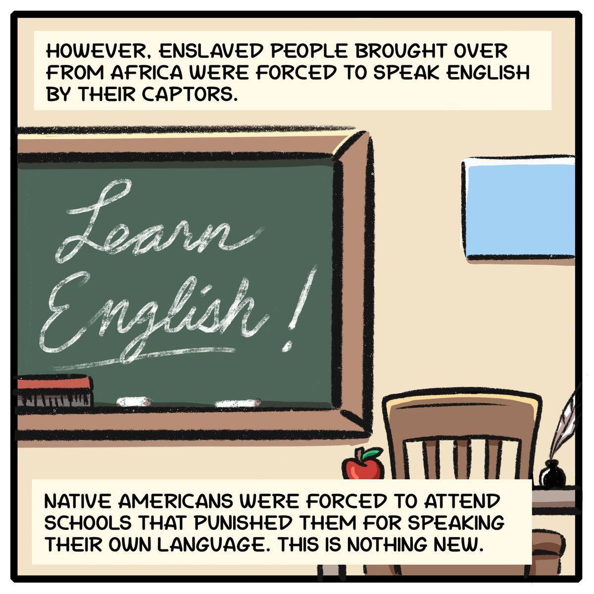 However, enslaved people brought over from Africa were forced to speak English by their captors. Native Americans were forced to attend schools that punished them for speaking their own language. This is nothing new.