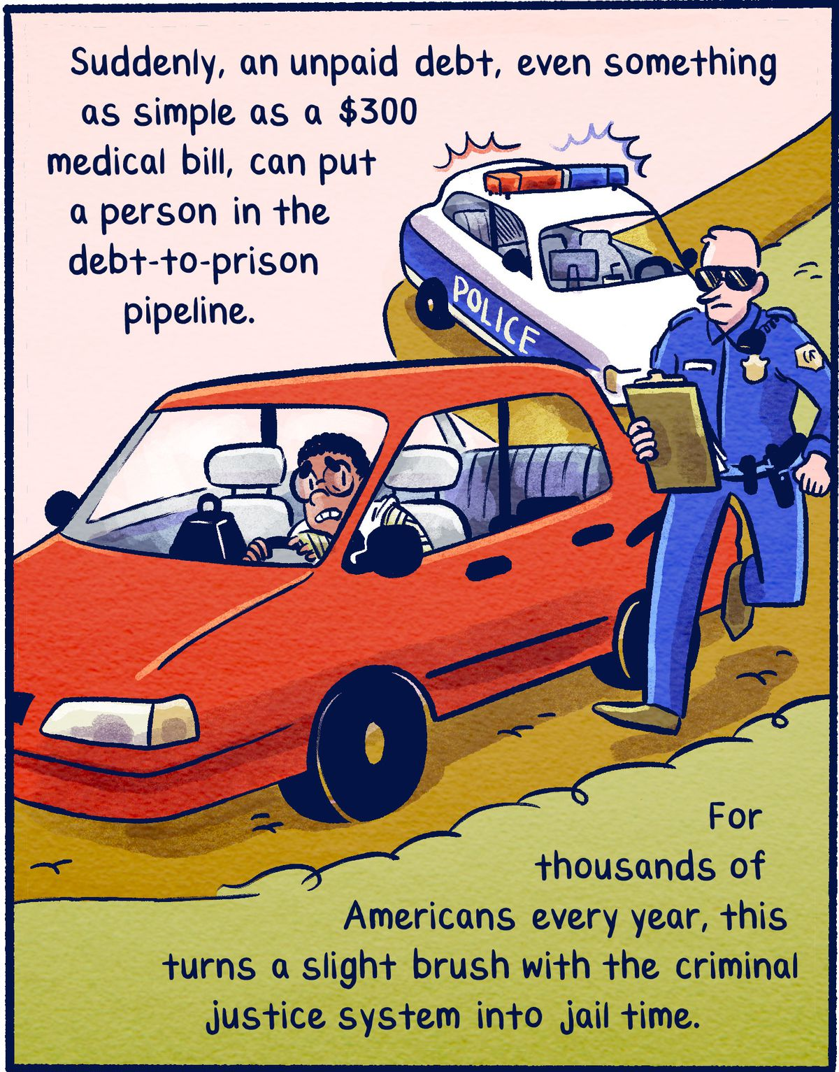 Suddenly, an unpaid debt, even something as simple as a $300 medical bill, can put a person in the debt-to-prison pipeline. For thousands of Americans every year, this turns a slight brush with the criminal justice system into jail time.