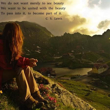 """We do not want merely to see beauty ... We want something else which can hardly be put into words — to be united with the beauty we see, to pass into it, to receive it into ourselves, to bathe in it, to become part of it."" — C.S. Lewis"