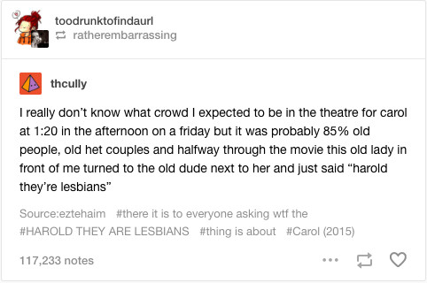 """Screenshot of Tumblr post, reading:""""I really don't know what crowd I expected to be in the theater for carol at 1:20 in the afternoon on a friday but it was probably 85% old people, old het couples and halfway through the movie this old lady in front of me turned to the old dude next to her and just said """"harold they're lesbians"""""""""""