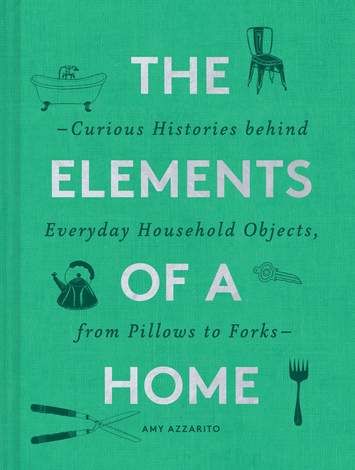 A book cover that reads: Elements of a Home: The Curious Histories Behind Everyday Household Objects, from Pillows to Forks. The cover, which is teal green, has tiny illustrations of a chair, a bathtub, a water kettle, pruning shears, and a fork