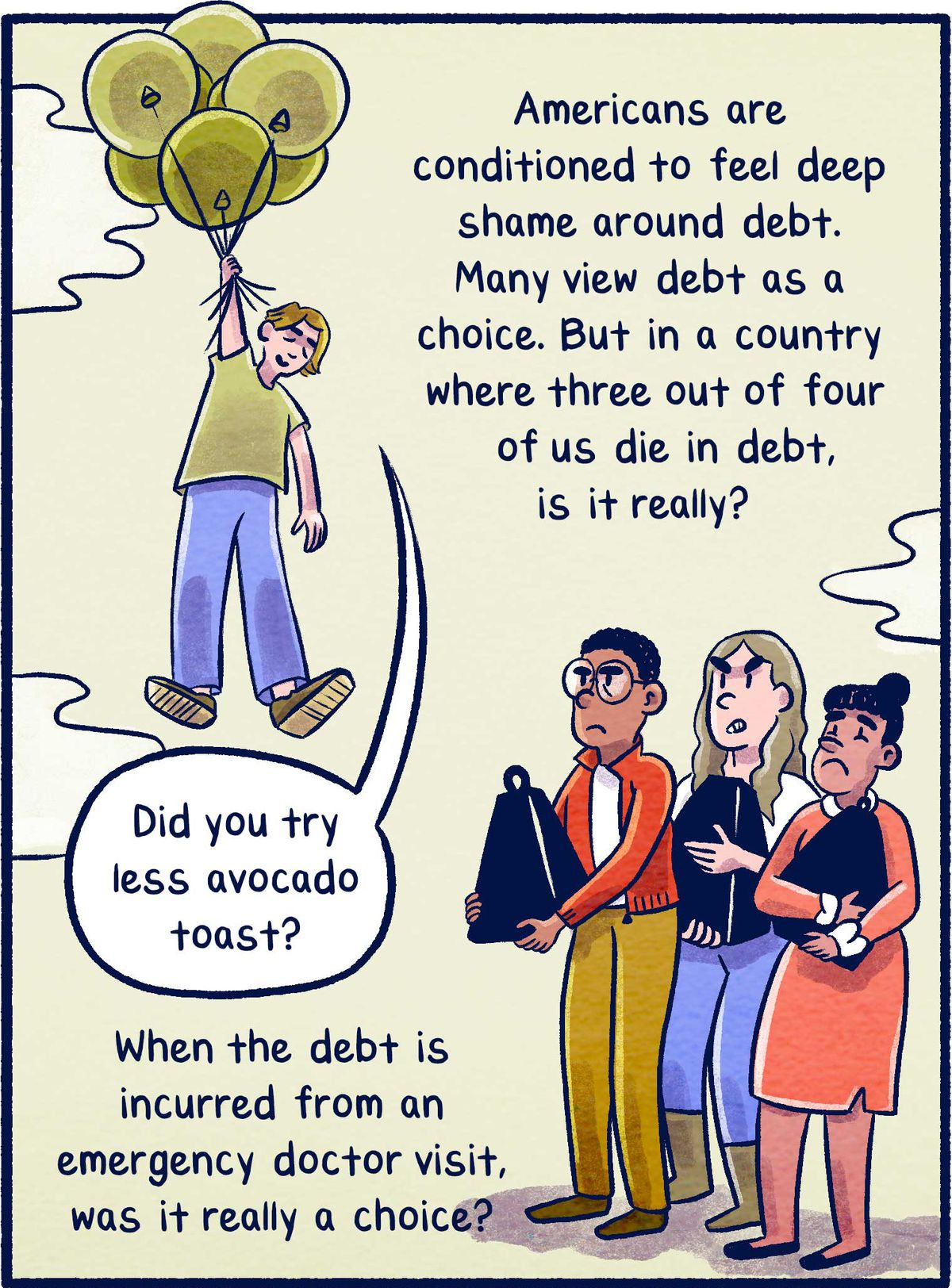 Americans are conditioned to feel deep shame around debt. Many view debt as a choice. But in a country where three out of four of us die in debt, is it really? When the debt is incurred from an emergency doctor visit, was it really a choice?