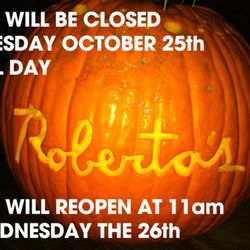 "Roberta's was closed earlier this week.  They <a href=""http://s3.amazonaws.com/data.tumblr.com/tumblr_lta1djD2gj1qzmufgo1_1280.jpg?AWSAccessKeyId=AKIAJ6IHWSU3BX3X7X3Q&Expires=1319996698&Signature=sI3HYDoq9wjZekjQJgpbWTTAdAc="" rel=""nofollow"">carved"