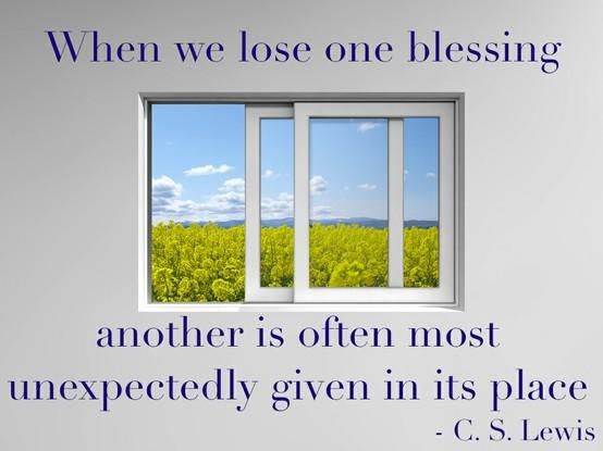"""When we lose one blessing, another is often most unexpectedly given in its place."" — C.S. Lewis"