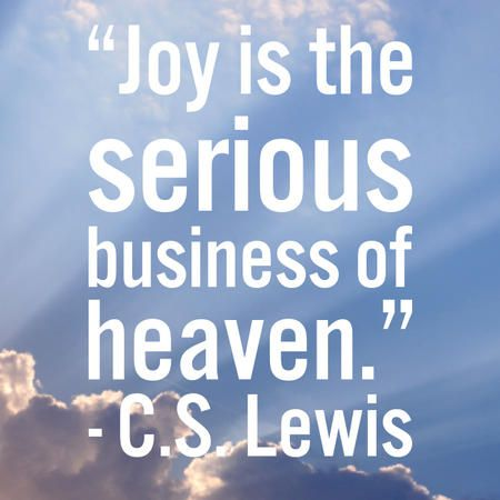 """Joy is the serious business of heaven."" — C.S. Lewis"