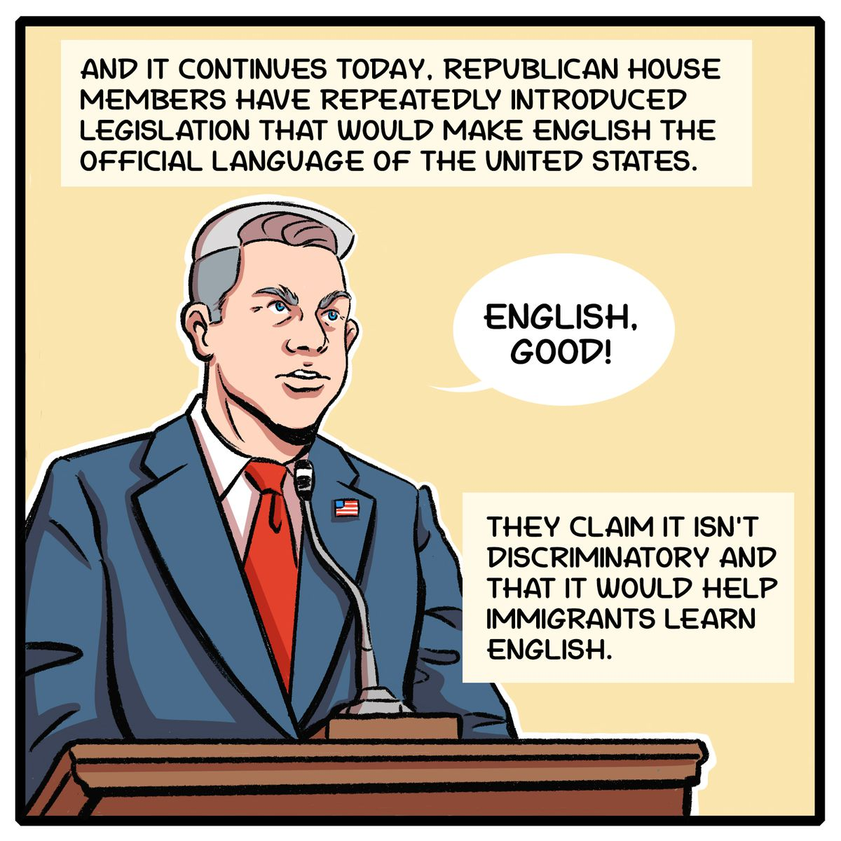 And it continues today. Republican House members have repeatedly introduced legislation that would make English the official language of the United States. They claim it isn't discriminatory and that it would help immigrants learn English.