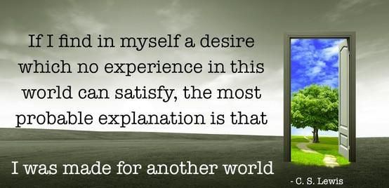 """If I find in myself a desire which no experience in this world can satisfy, the most probable explanation is that I was made for another world."" — C.S. Lewis"