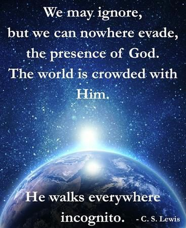 """We may ignore, but we can nowhere evade, the presence of God. The world is crowded with him. He walks everywhere incognito."" — C.S. Lewis"