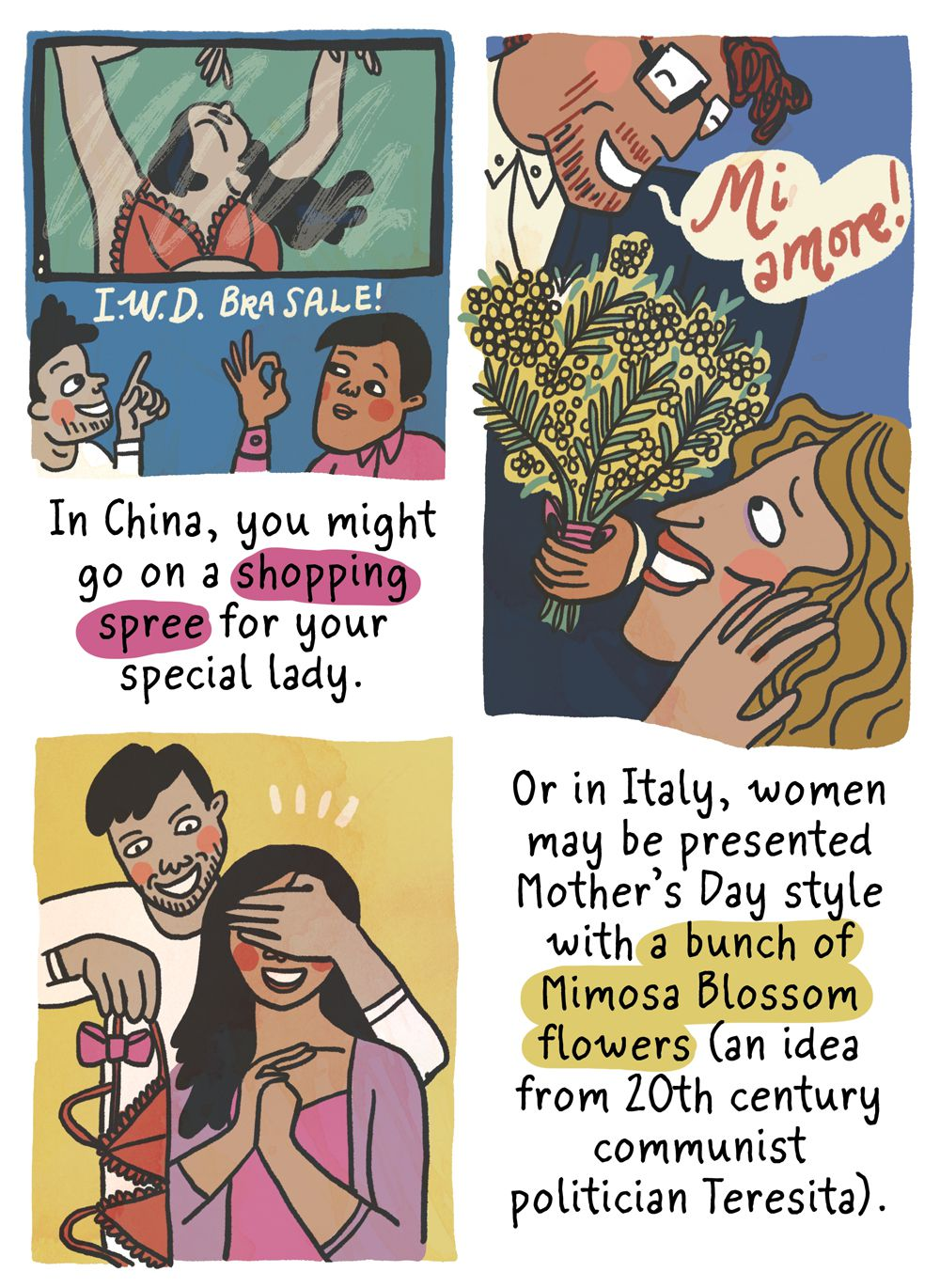 In China, you might go on a shopping spree for that special lady in your life. Or in Italy, women may be presented with a Mother's Day-style bunch of mimosa blossom flowers (an idea originally promoted by communist politician Teresita).
