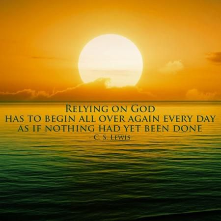 """Relying on God has to begin all over again every day as if nothing had yet been done."" — C.S. Lewis"