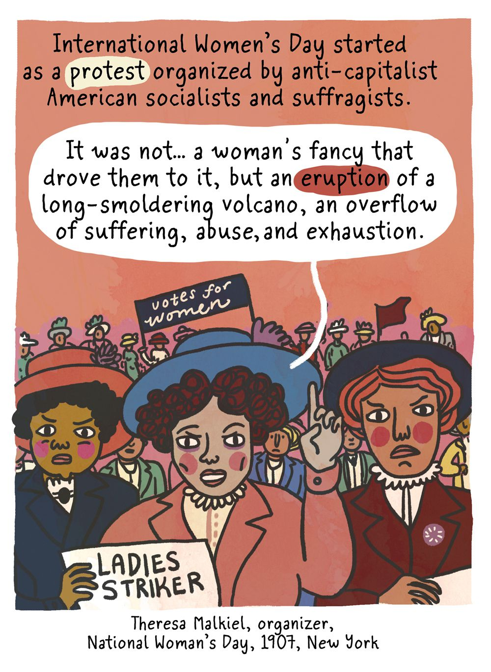 """International Women's Day started as a protest organized by anti-capitalist American socialists and suffragists. """"It was not … a woman's fancy that drove them to it, but an eruption of a long-smoldering volcano, an overflow of suffering, abuse, and exhaustion."""" - Theresa Malkiel, organizer of the 1907 National Woman's Day."""