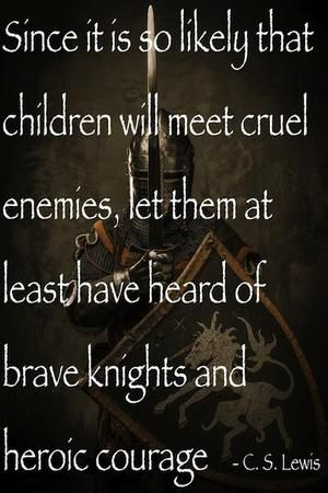 """Since it is so likely that children will meet cruel enemies, let them at least have heard of brave knights and heroic courage."" — C.S. Lewis"