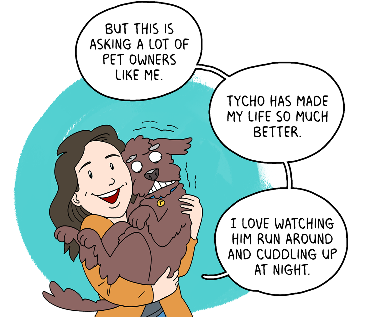 But this is asking a lot of pet owners like me. Tycho has made my life so much better. I love watching him run around and cuddling up at night.