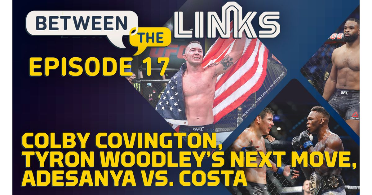 Video: Between the Links, Episode 17: Colby Covington's Stock, Tyron Woodley's Next Move, Israel Adesanya vs. Paulo Costa