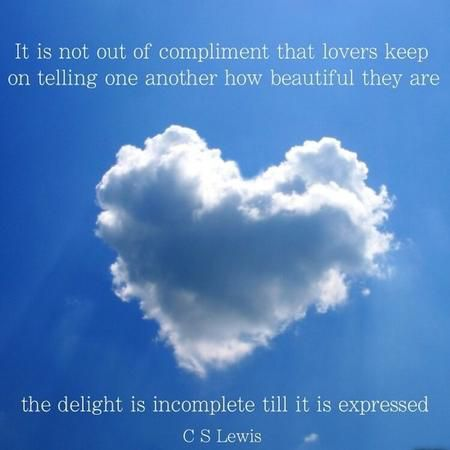 """It is not out of compliment that lovers keep on telling one another how beautiful they are; the delight is incomplete till it is expressed."" — C.S. Lewis"