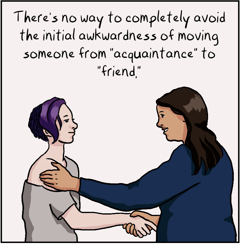 """There's no way to completely avoid the initial awkwardness of moving someone from """"acquaintance"""" to """"friend,"""""""