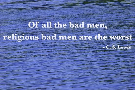 """Of all the bad men, religious bad men are the worst."" — C.S. Lewis"