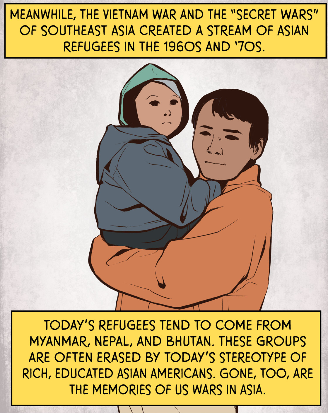 """Meanwhile, the Vietnam War, and the """"Secret Wars"""" of Southeast Asia created a stream of Asian refugees in the 1960s and 1970s. Today's refugees tend to come from Myanmar, Nepal, and Bhutan. These groups are often erased by today's stereotype of rich, educated Asian Americans. Gone, too, are the memories of U.S. wars in Asia."""