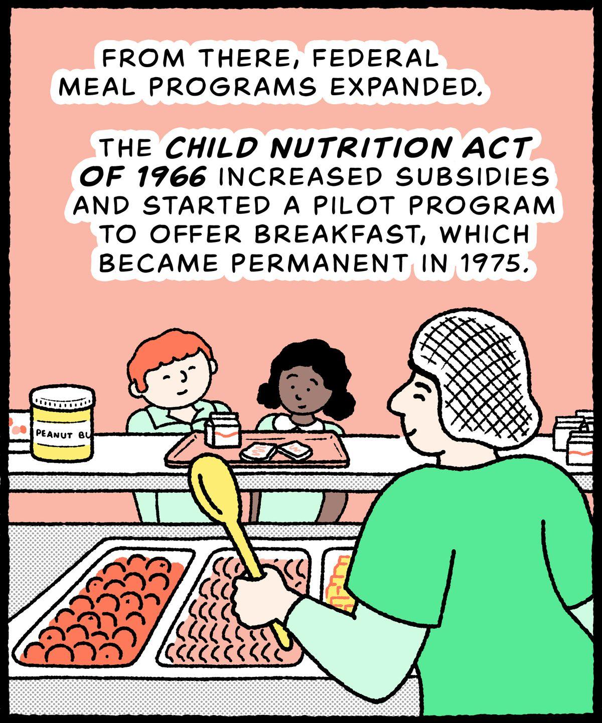 De retour au comptoir-repas de l'école, un petit-déjeuner composé d'oranges, de pain de blé entier, de beurre d'arachide et de lait est servi : à partir de là, les programmes de repas fédéraux se sont étendus.  La Child Nutrition Act de 1966 a augmenté les subventions et a lancé un programme pilote pour offrir le petit-déjeuner, qui est devenu permanent en 1975.