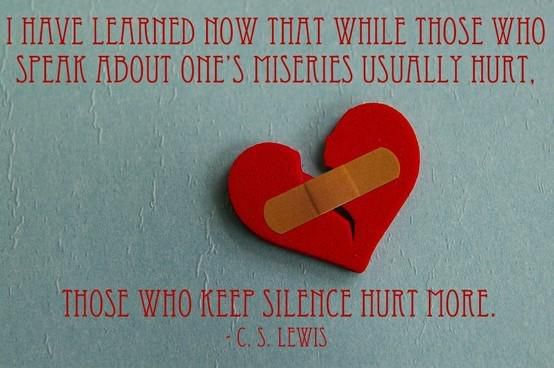 """I have learned now that while those who speak about one's miseries usually hurt, those who keep silence hurt more."" — C.S. Lewis"