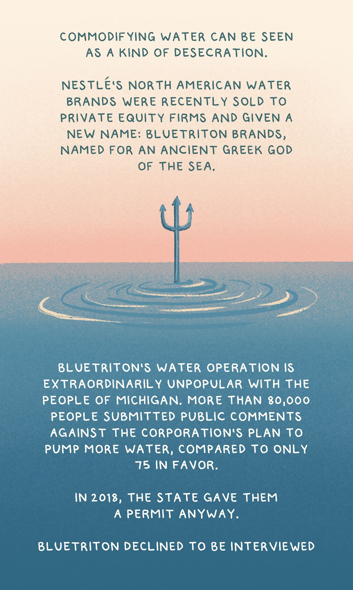 """""""Commodifying water can be seen as a kind of desecration. Nestlé's North American water brands were recently sold to private equity firms and given a new name: BlueTriton Brands, named for an ancient Greek god of the sea.BlueTriton's water operation is extraordinarily unpopular with the people of Michigan. More than 80,000 people submitted public comments against the corporation's plan to pump more water, compared to only 75 in favor. In 2018, the state gave them a permit anyway."""""""