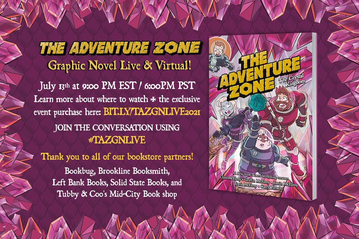 """On the right is the cover of The Adventure Zone: The Crystal Kingdom. On the left is text that reads, """"THE ADVENTURE ZONE Graphic Novel Live & Virtual! July 13th at 9:00 PM EST/ 6:00 PM PST Learn more about where to watch + the exclusive event purchase here: BIT.LY/TAZGNLIVE2021 Join the conversation using #TAZGNLIVE. Thank you to all of our bookstore partners! Bookbug, Brookline Booksmith, Left Bank Books, Soldi State Books, and Tubby & Coo's Mid-City Book shop"""