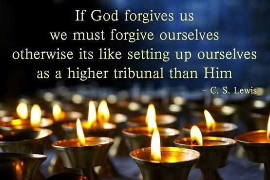 """If God forgives us we must forgive ourselves otherwise its like setting up ourselves as a higher tribunal than him."" — C.S. Lewis"