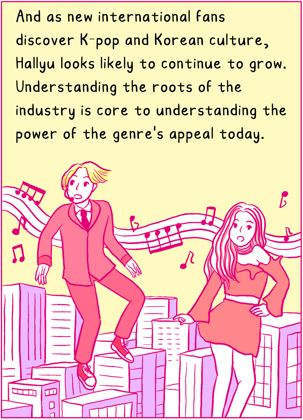 As new international fans discover K-pop and Korean culture, Hallyu looks likely to continue to grow. Understanding the roots of the industry is core to understanding the power of the genre's appeal today.