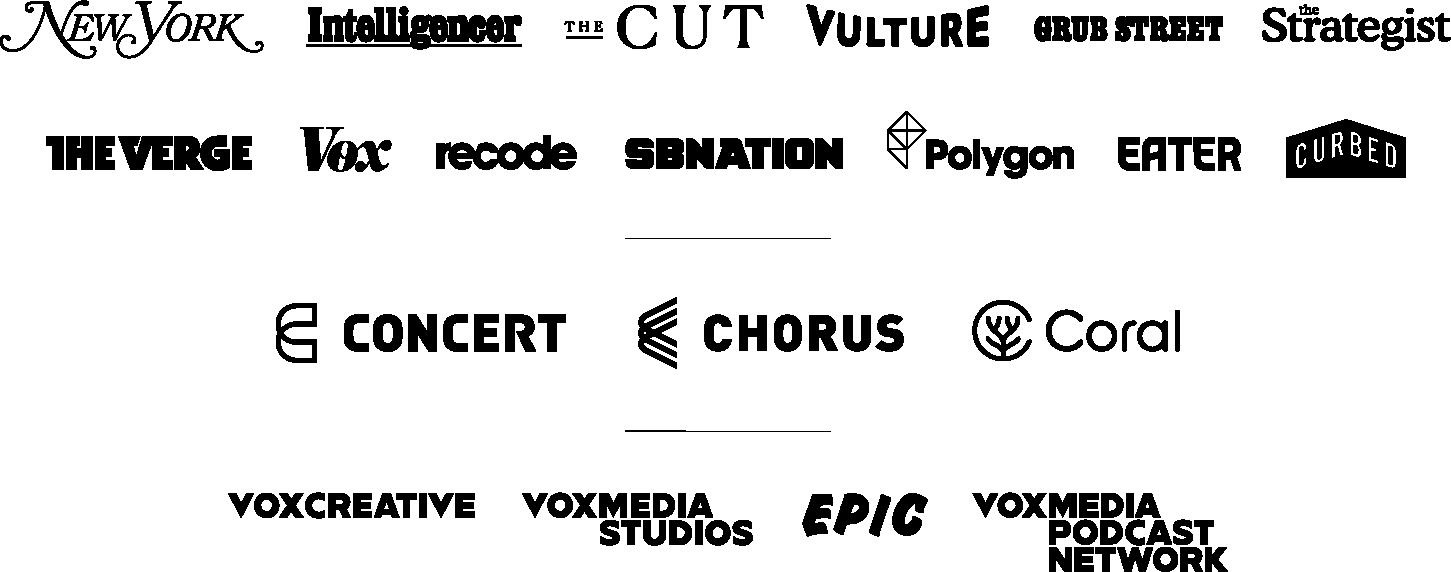 Vox Media Networks: New York, Intelligencer, The Cut, Vulture, Grub Street, The Strategist, The Verge, Vox, recode, SB Nation, Polygon, Eater, Curbed, Concert, Chorus, Coral, Vox Creative, Vox Media Studios, Epic, Vox Media Podcast Network