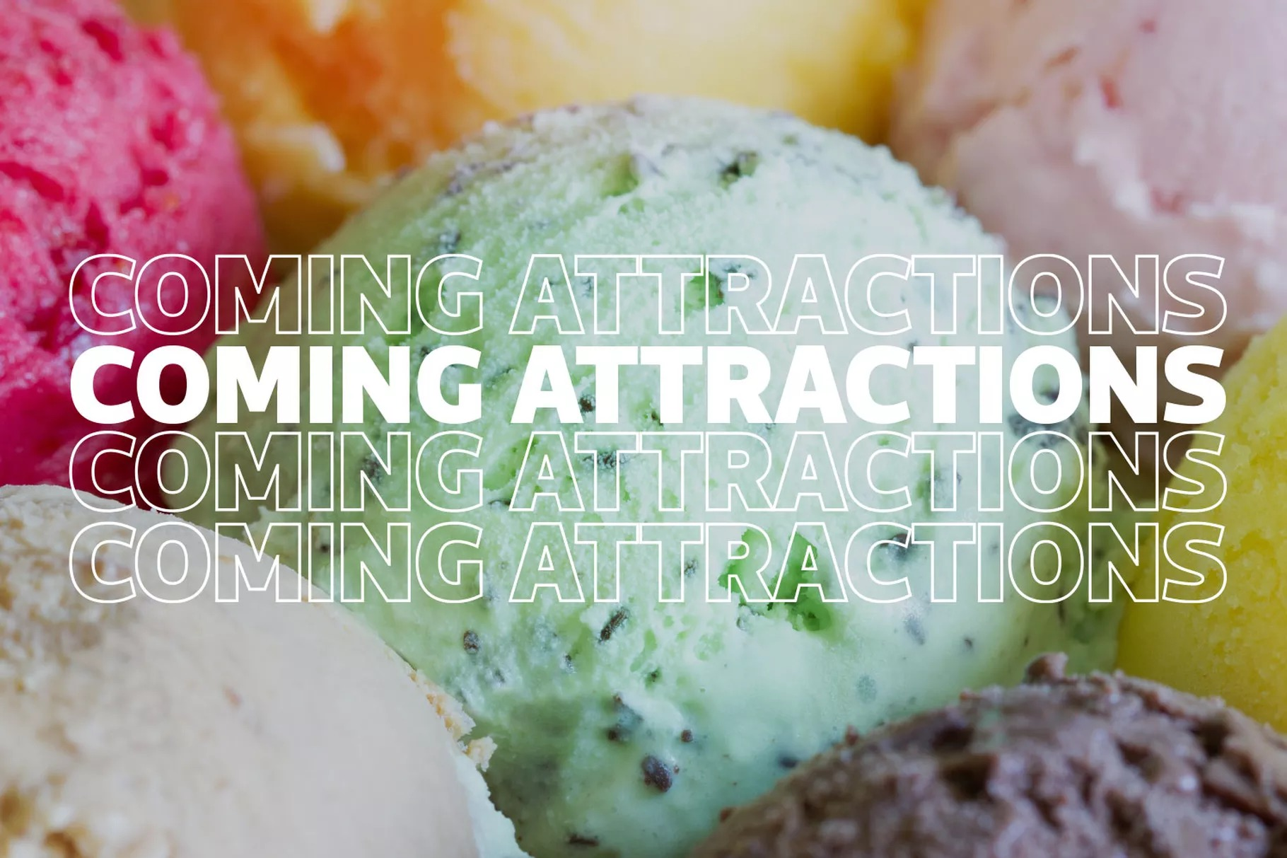 "A close-up photo of several scoops of colorful ice with the text ""Coming Attractions"" overlaid on top"