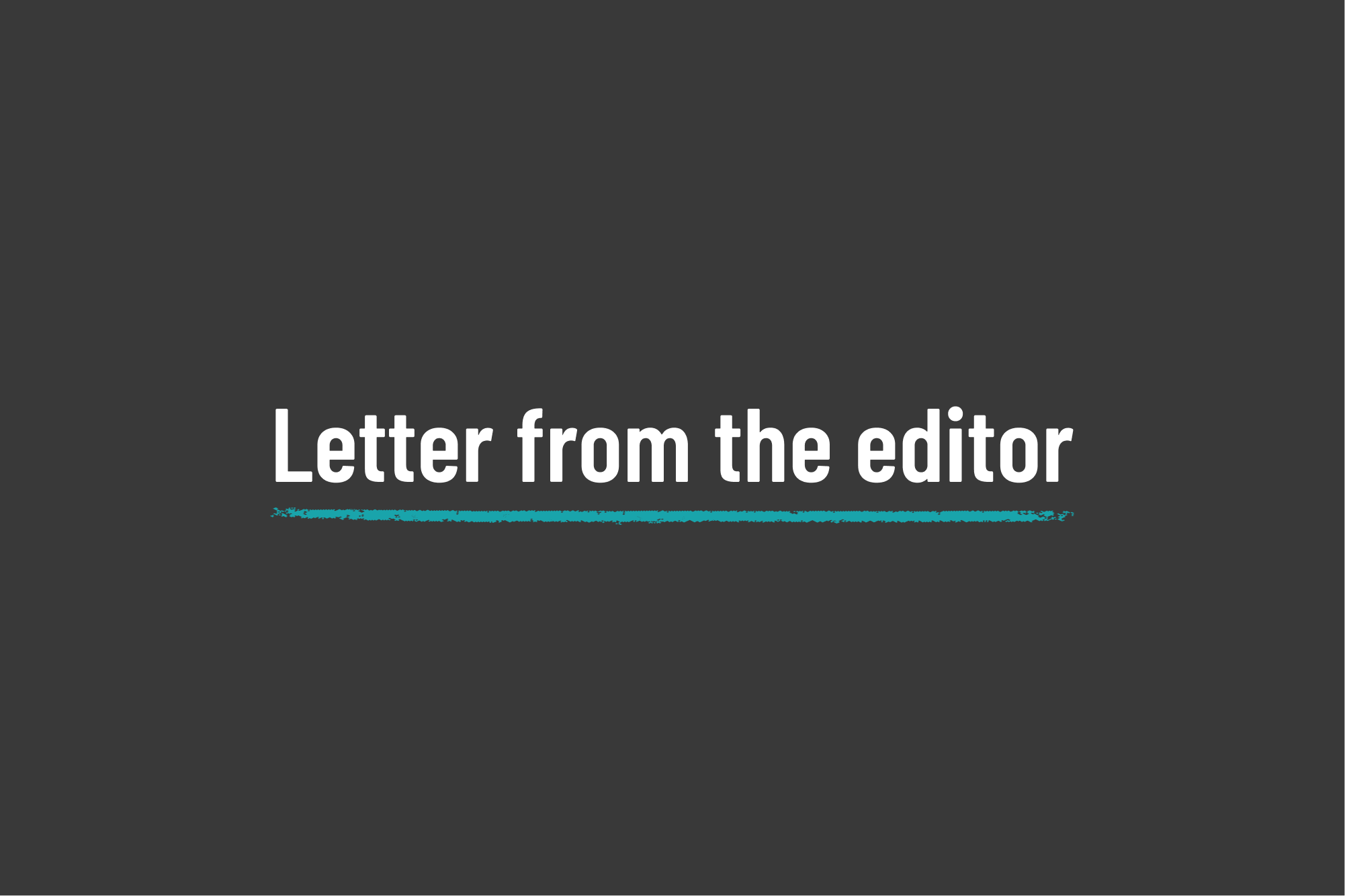 White text on a black background reads Letter from the editor