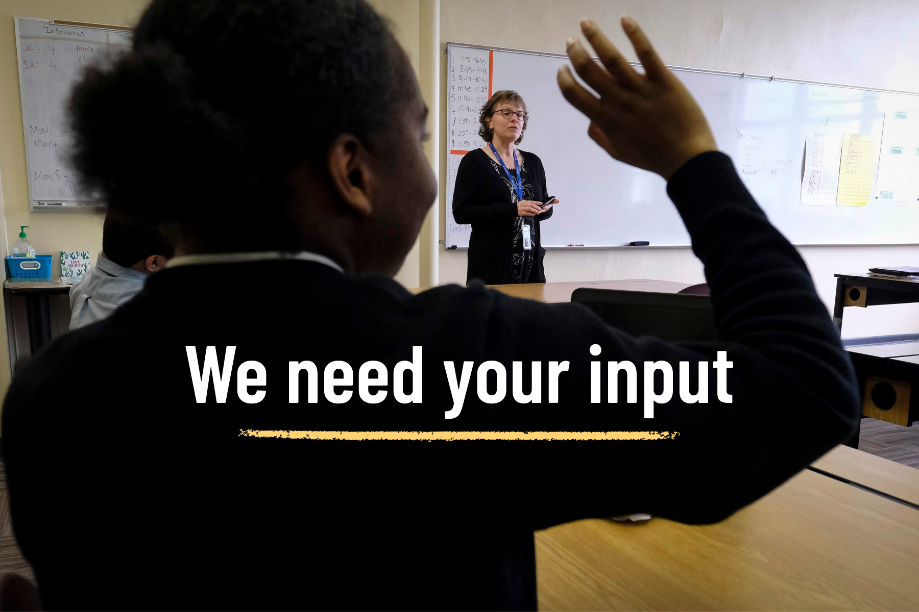 A student raises her hand during class. Text overlay on the image reads: We need your input.